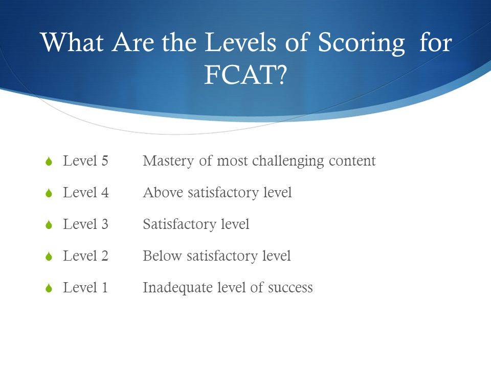 What Are the Levels of Scoring for FCAT?  Level 5Mastery of most challenging content  Level 4Above satisfactory level  Level 3Satisfactory level 