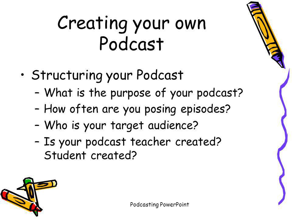 Podcasting PowerPoint Creating your own Podcast Structuring your Podcast –What is the purpose of your podcast? –How often are you posing episodes? –Wh