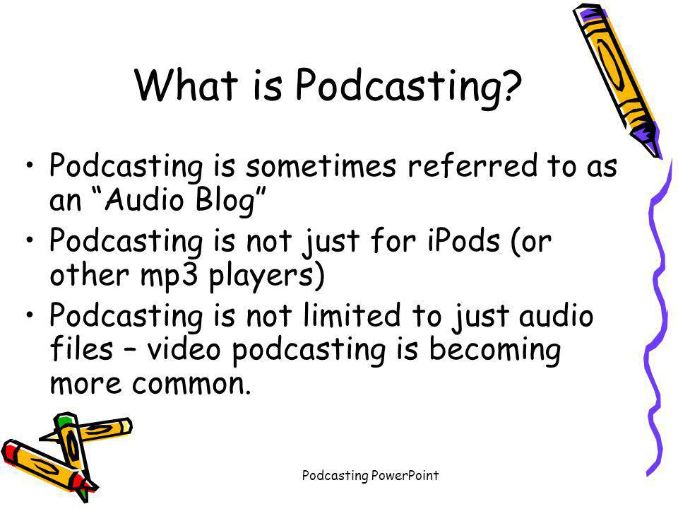 """Podcasting PowerPoint What is Podcasting? Podcasting is sometimes referred to as an """"Audio Blog"""" Podcasting is not just for iPods (or other mp3 player"""