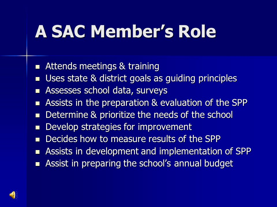 A SAC Member's Role Attends meetings & training Attends meetings & training Uses state & district goals as guiding principles Uses state & district go