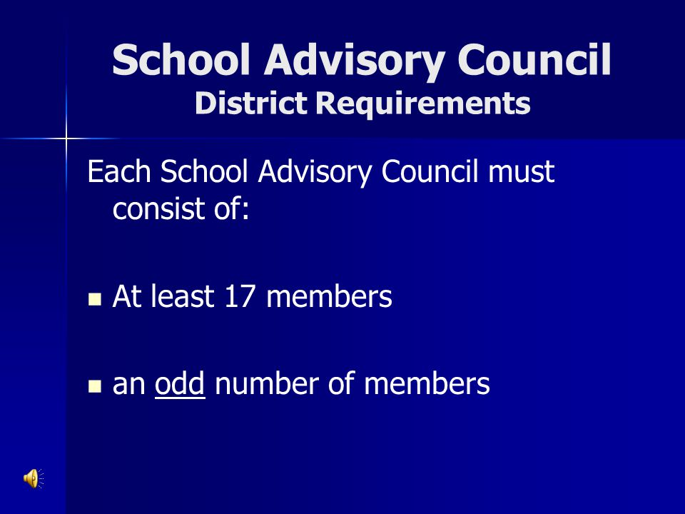 School Advisory Council District Requirements Each School Advisory Council must consist of: At least 17 members an odd number of members