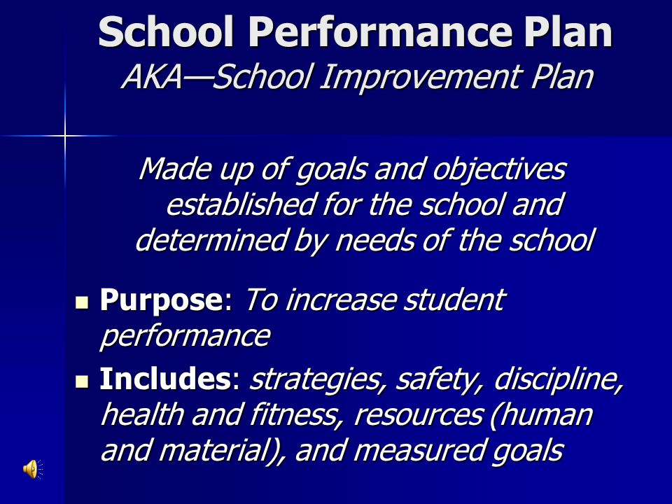 School Performance Plan AKA—School Improvement Plan Made up of goals and objectives established for the school and determined by needs of the school P