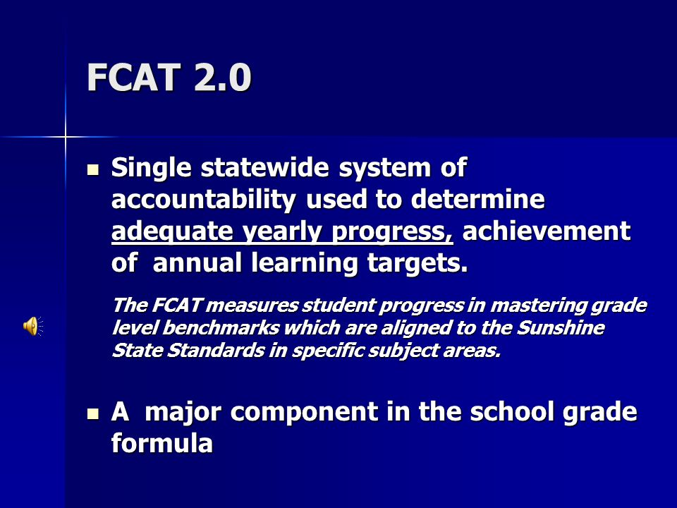 FCAT 2.0 Single statewide system of accountability used to determine adequate yearly progress, achievement of annual learning targets. Single statewid