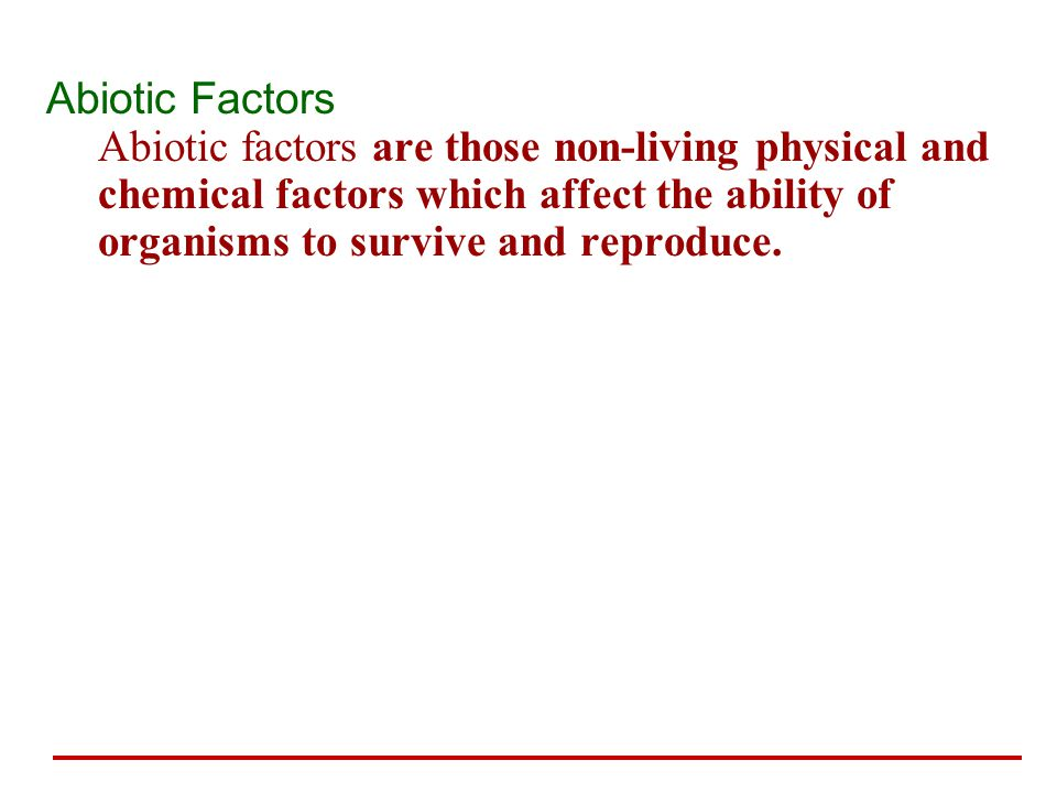 Abiotic Factors Abiotic factors are those non-living physical and chemical factors which affect the ability of organisms to survive and reproduce.