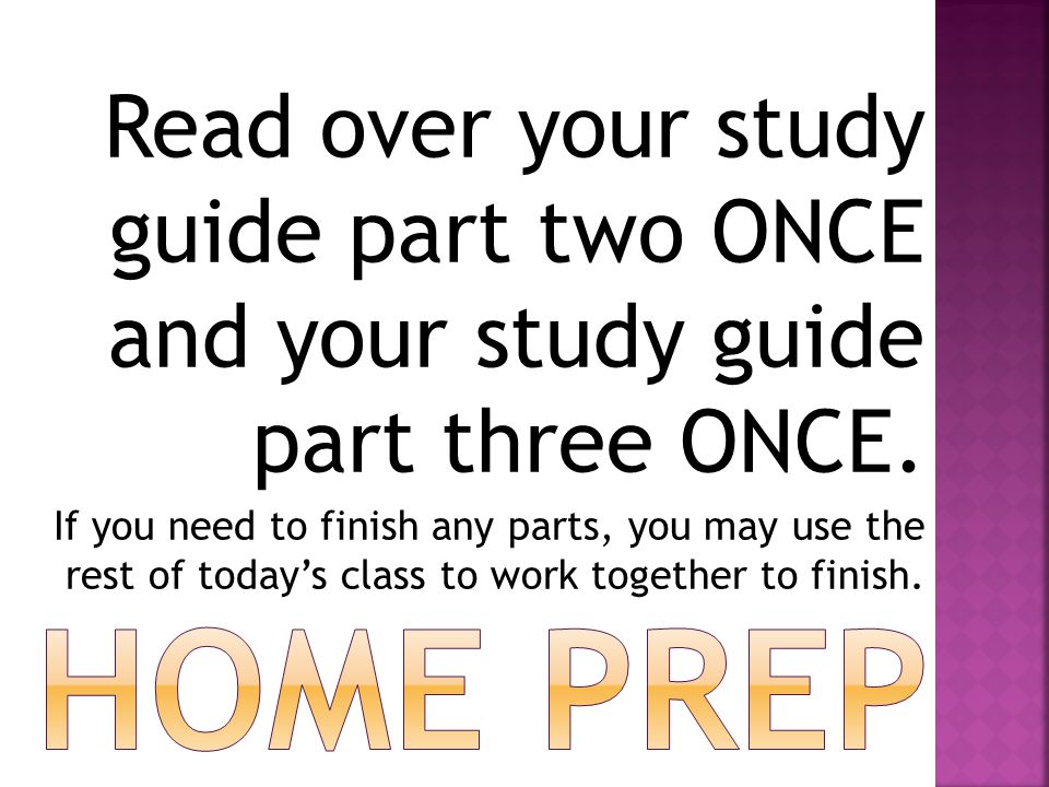 Read over your study guide part two ONCE and your study guide part three ONCE. If you need to finish any parts, you may use the rest of today's class