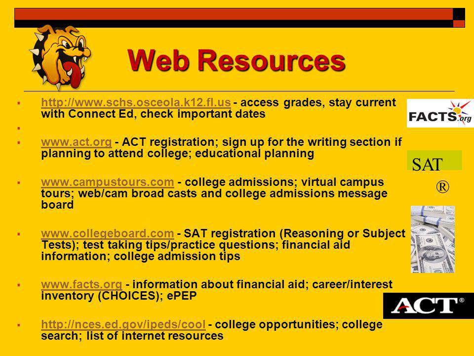 Web Resources  http://www.schs.osceola.k12.fl.us - access grades, stay current with Connect Ed, check important dates http://www.schs.osceola.k12.fl.us   www.act.org - ACT registration; sign up for the writing section if planning to attend college; educational planning www.act.org  www.campustours.com - college admissions; virtual campus tours; web/cam broad casts and college admissions message board www.campustours.com  www.collegeboard.com - SAT registration (Reasoning or Subject Tests); test taking tips/practice questions; financial aid information; college admission tips www.collegeboard.com  www.facts.org - information about financial aid; career/interest inventory (CHOICES); ePEP www.facts.org  http://nces.ed.gov/ipeds/cool - college opportunities; college search; list of internet resources http://nces.ed.gov/ipeds/cool SAT ®
