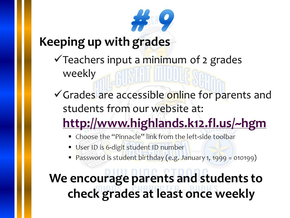 Keeping up with grades Teachers input a minimum of 2 grades weekly Grades are accessible online for parents and students from our website at: http://www.highlands.k12.fl.us/~hgm http://www.highlands.k12.fl.us/~hgm  Choose the Pinnacle link from the left-side toolbar  User ID is 6-digit student ID number  Password is student birthday (e.g.