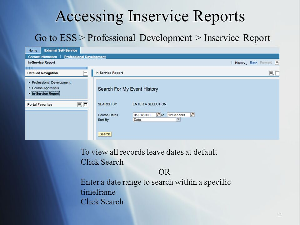 Accessing Inservice Reports Go to ESS > Professional Development > Inservice Report To view all records leave dates at default Click Search OR Enter a date range to search within a specific timeframe Click Search 21
