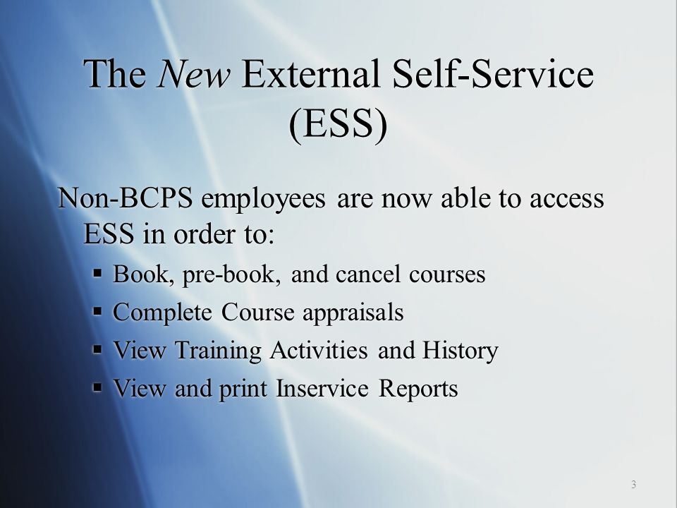 The New External Self-Service (ESS) 3 Non-BCPS employees are now able to access ESS in order to:  Book, pre-book, and cancel courses  Complete Course appraisals  View Training Activities and History  View and print Inservice Reports Non-BCPS employees are now able to access ESS in order to:  Book, pre-book, and cancel courses  Complete Course appraisals  View Training Activities and History  View and print Inservice Reports