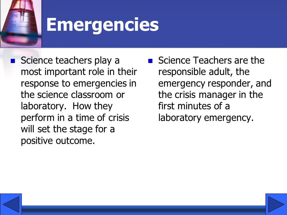 Emergencies Science teachers play a most important role in their response to emergencies in the science classroom or laboratory. How they perform in a