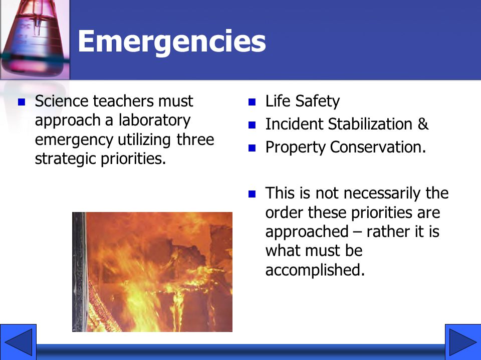 Emergencies Science teachers must approach a laboratory emergency utilizing three strategic priorities. Life Safety Incident Stabilization & Property