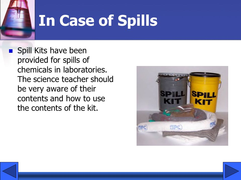In Case of Spills Spill Kits have been provided for spills of chemicals in laboratories. The science teacher should be very aware of their contents an