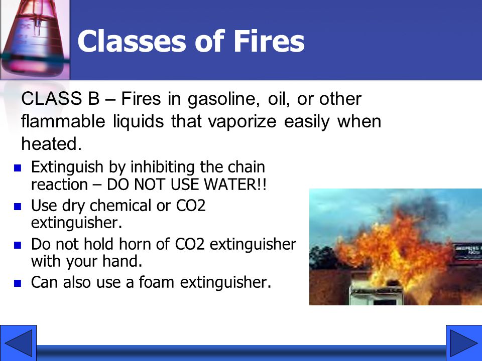 Classes of Fires Extinguish by inhibiting the chain reaction – DO NOT USE WATER!! Use dry chemical or CO2 extinguisher. Do not hold horn of CO2 exting
