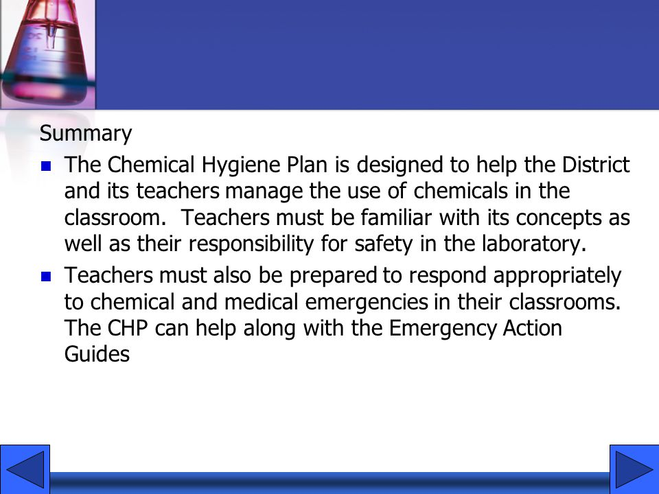 Summary The Chemical Hygiene Plan is designed to help the District and its teachers manage the use of chemicals in the classroom. Teachers must be fam
