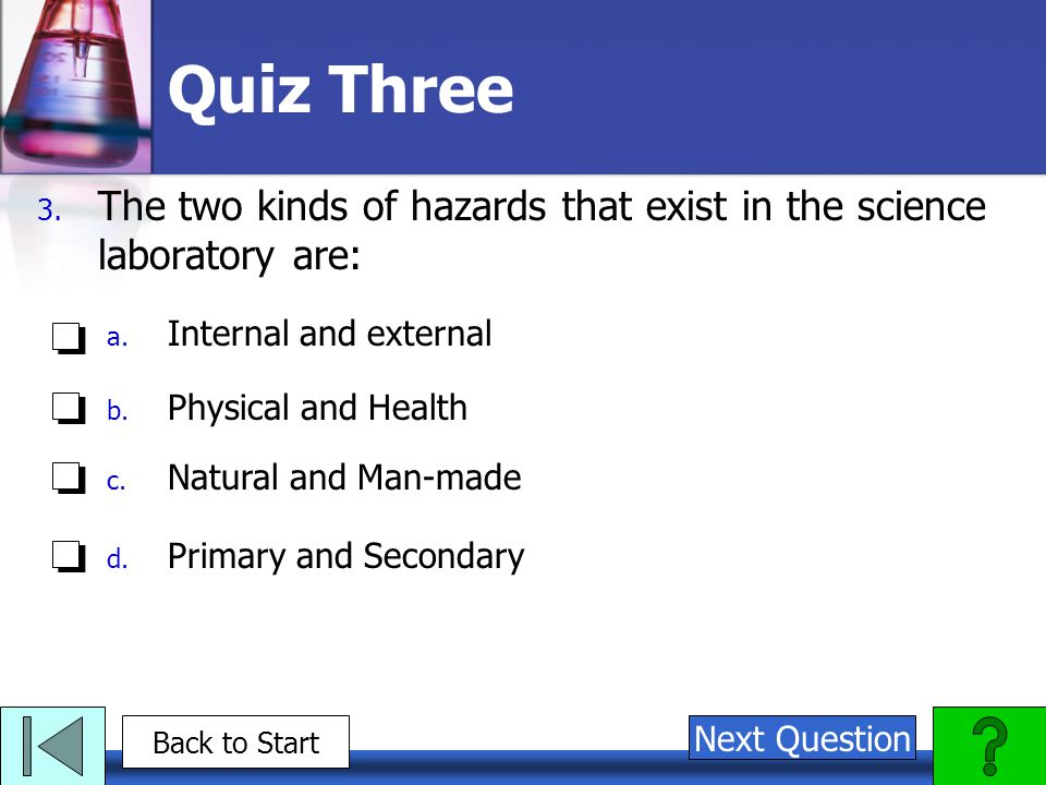 Quiz Three 3. The two kinds of hazards that exist in the science laboratory are: a. Internal and external b. Physical and Health c. Natural and Man-ma
