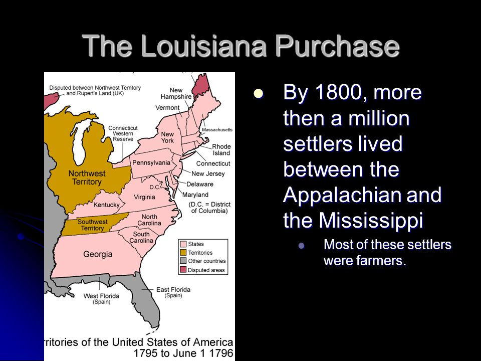 The Louisiana Purchase By 1800, more then a million settlers lived between the Appalachian and the Mississippi By 1800, more then a million settlers l
