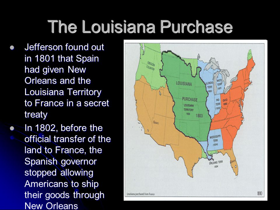 The Louisiana Purchase Jefferson found out in 1801 that Spain had given New Orleans and the Louisiana Territory to France in a secret treaty Jefferson
