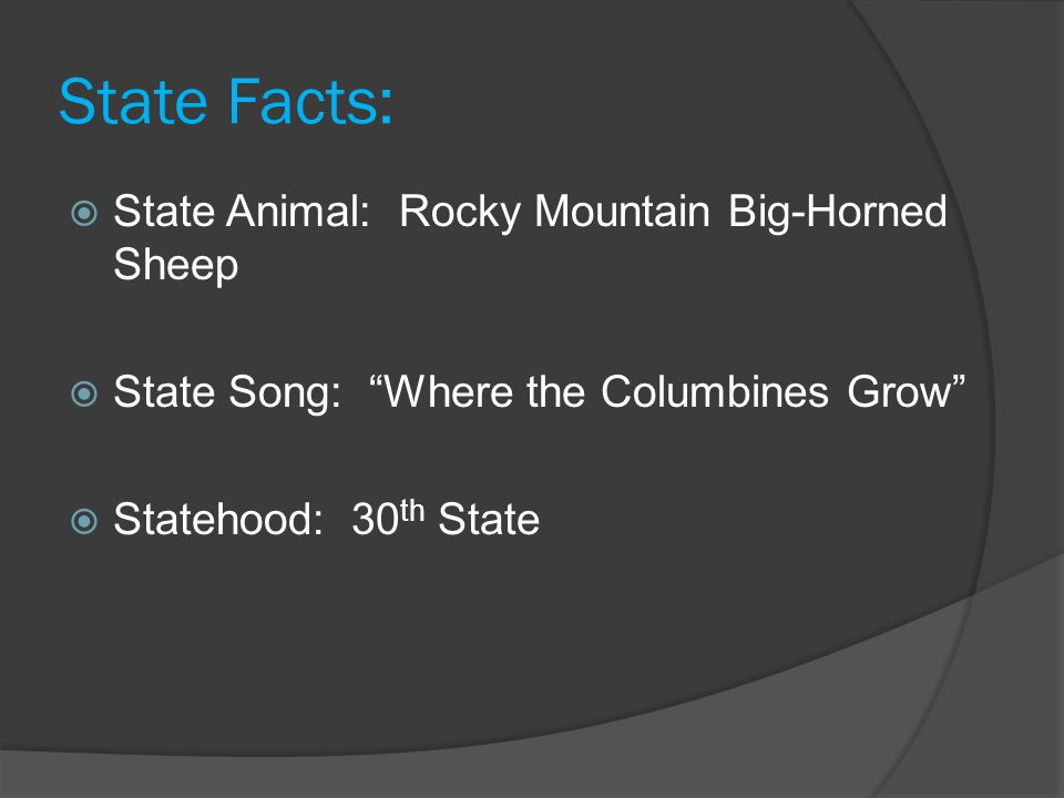 "State Facts:  State Animal: Rocky Mountain Big-Horned Sheep  State Song: ""Where the Columbines Grow""  Statehood: 30 th State"