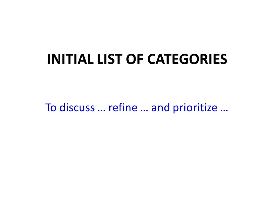 INITIAL LIST OF CATEGORIES To discuss … refine … and prioritize …