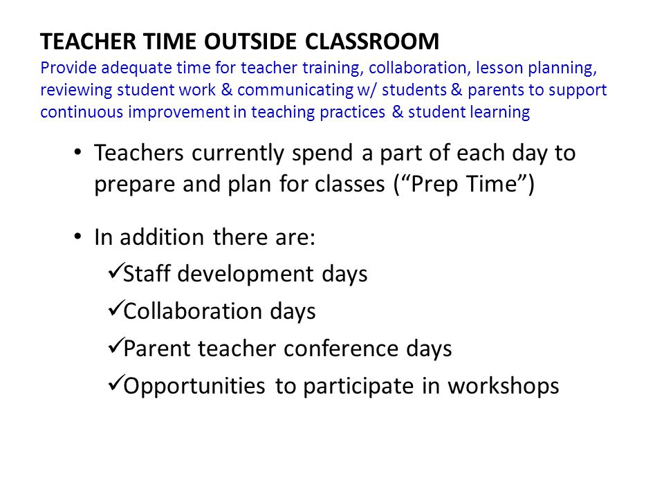 TEACHER TIME OUTSIDE CLASSROOM Provide adequate time for teacher training, collaboration, lesson planning, reviewing student work & communicating w/ students & parents to support continuous improvement in teaching practices & student learning Teachers currently spend a part of each day to prepare and plan for classes ( Prep Time ) In addition there are: Staff development days Collaboration days Parent teacher conference days Opportunities to participate in workshops