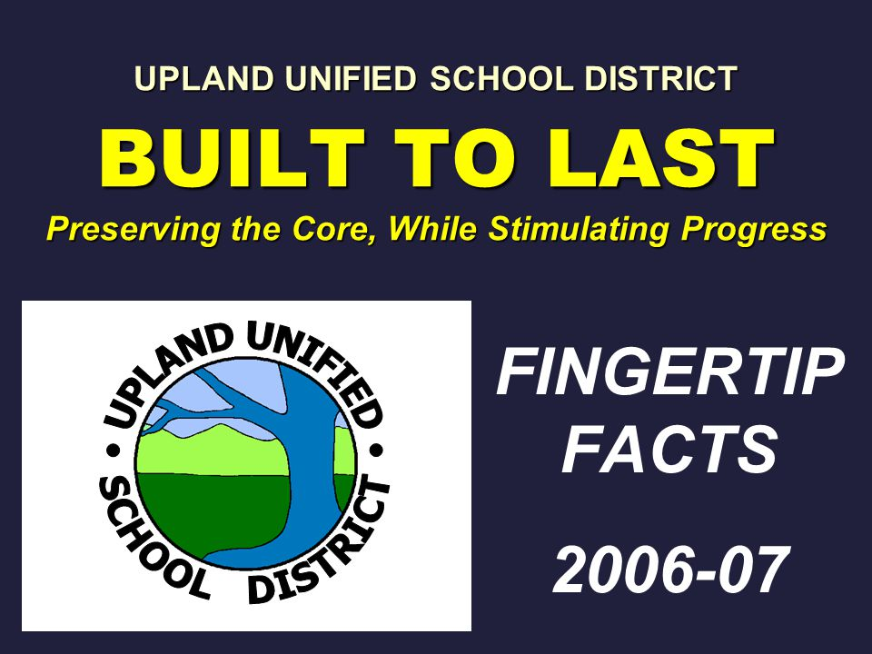 UPLAND UNIFIED SCHOOL DISTRICT BUILT TO LAST Preserving the Core, While Stimulating Progress FINGERTIP FACTS 2006-07