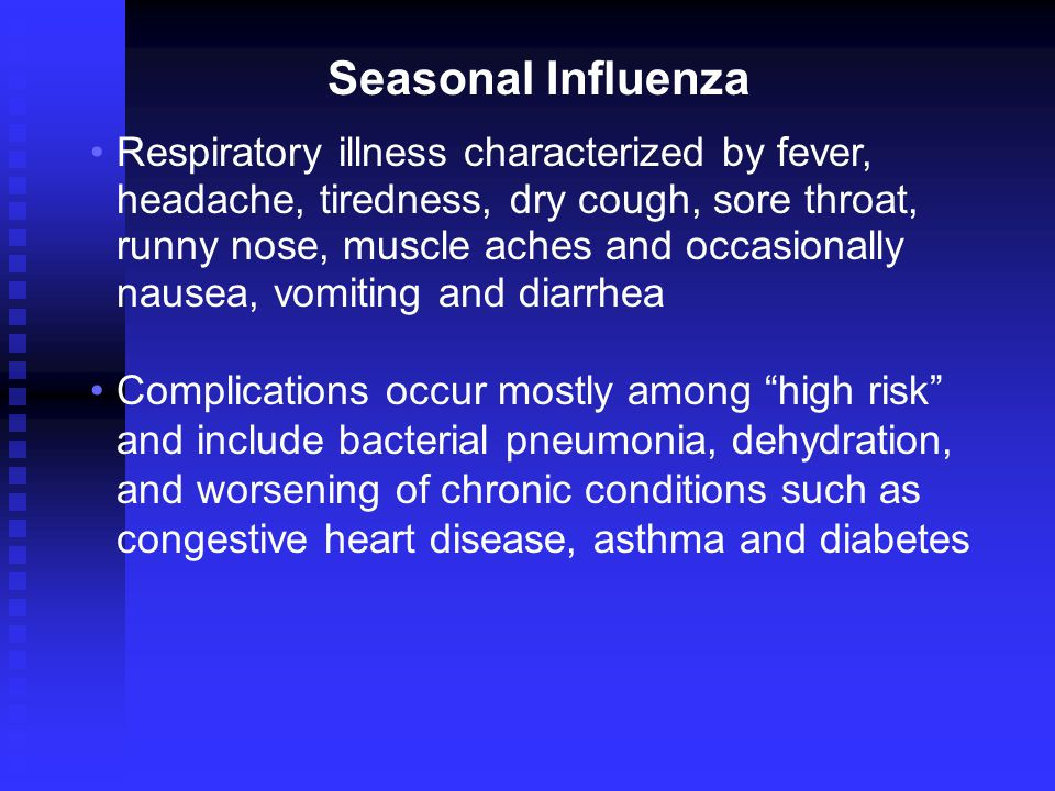 Respiratory illness characterized by fever, headache, tiredness, dry cough, sore throat, runny nose, muscle aches and occasionally nausea, vomiting and diarrhea Complications occur mostly among high risk and include bacterial pneumonia, dehydration, and worsening of chronic conditions such as congestive heart disease, asthma and diabetes Seasonal Influenza