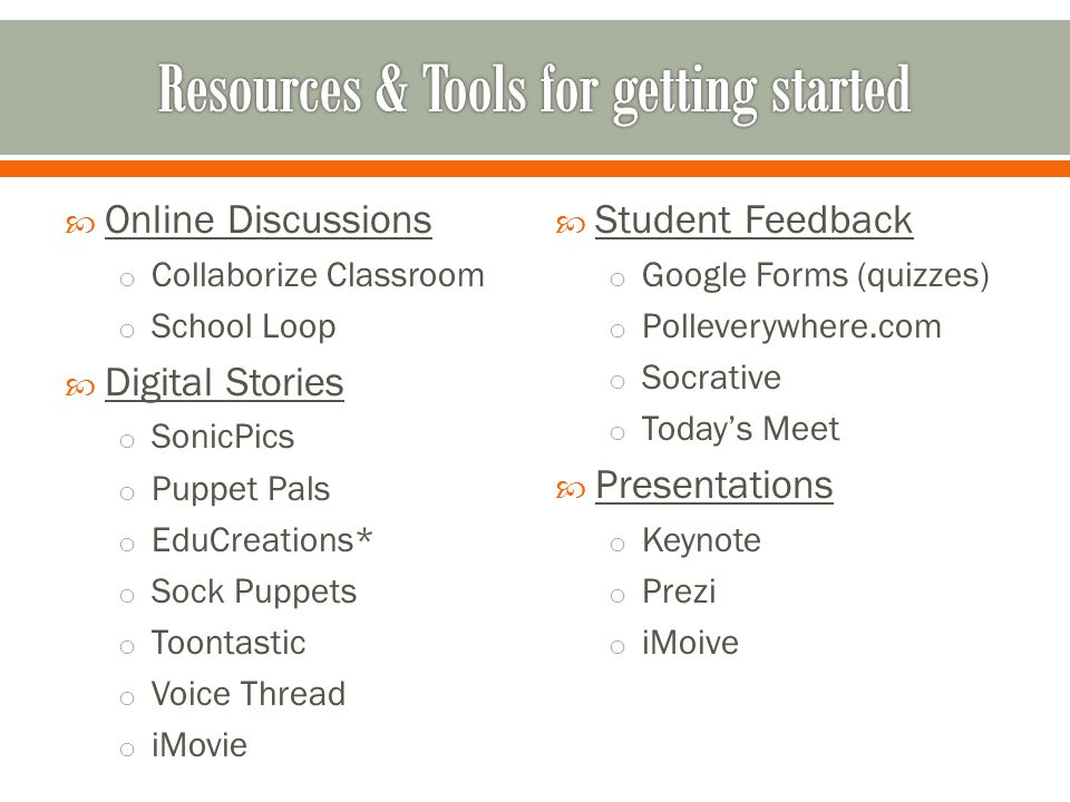  Online Discussions o Collaborize Classroom o School Loop  Digital Stories o SonicPics o Puppet Pals o EduCreations* o Sock Puppets o Toontastic o Voice Thread o iMovie  Student Feedback o Google Forms (quizzes) o Polleverywhere.com o Socrative o Today's Meet  Presentations o Keynote o Prezi o iMoive