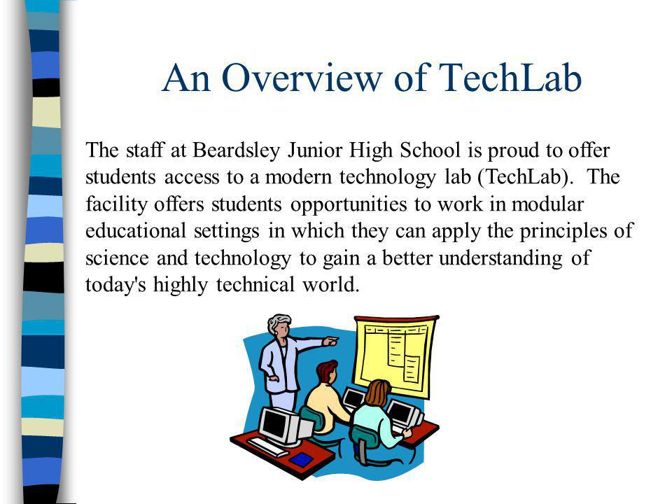 An Overview of TechLab The staff at Beardsley Junior High School is proud to offer students access to a modern technology lab (TechLab).