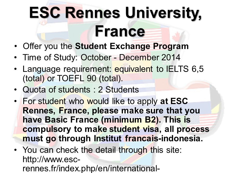 ESC Rennes University, France Offer you the Student Exchange Program Time of Study: October - December 2014 Language requirement: equivalent to IELTS 6,5 (total) or TOEFL 90 (total).