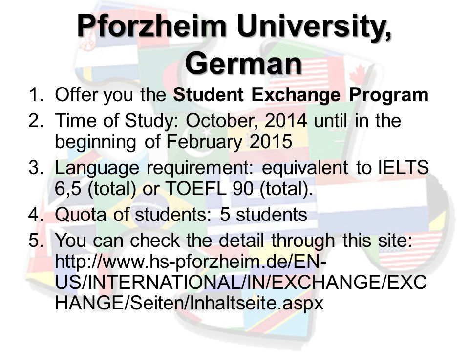 Pforzheim University, German 1.Offer you the Student Exchange Program 2.Time of Study: October, 2014 until in the beginning of February 2015 3.Language requirement: equivalent to IELTS 6,5 (total) or TOEFL 90 (total).