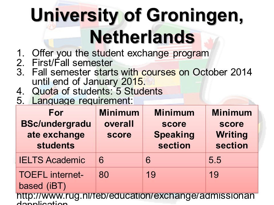University of Groningen, Netherlands 1.Offer you the student exchange program 2.First/Fall semester 3.Fall semester starts with courses on October 2014 until end of January 2015.