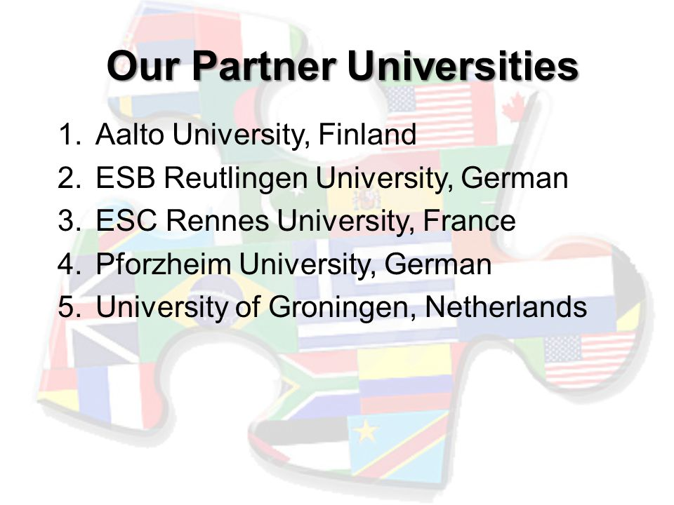 Our Partner Universities 1.Aalto University, Finland 2.ESB Reutlingen University, German 3.ESC Rennes University, France 4.Pforzheim University, German 5.University of Groningen, Netherlands