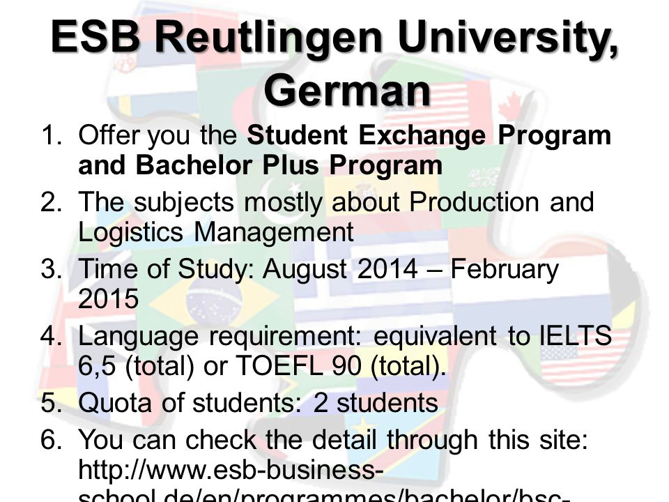 ESB Reutlingen University, German 1.Offer you the Student Exchange Program and Bachelor Plus Program 2.The subjects mostly about Production and Logistics Management 3.Time of Study: August 2014 – February 2015 4.Language requirement: equivalent to IELTS 6,5 (total) or TOEFL 90 (total).