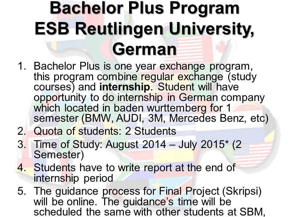 Bachelor Plus Program ESB Reutlingen University, German 1.Bachelor Plus is one year exchange program, this program combine regular exchange (study courses) and internship.