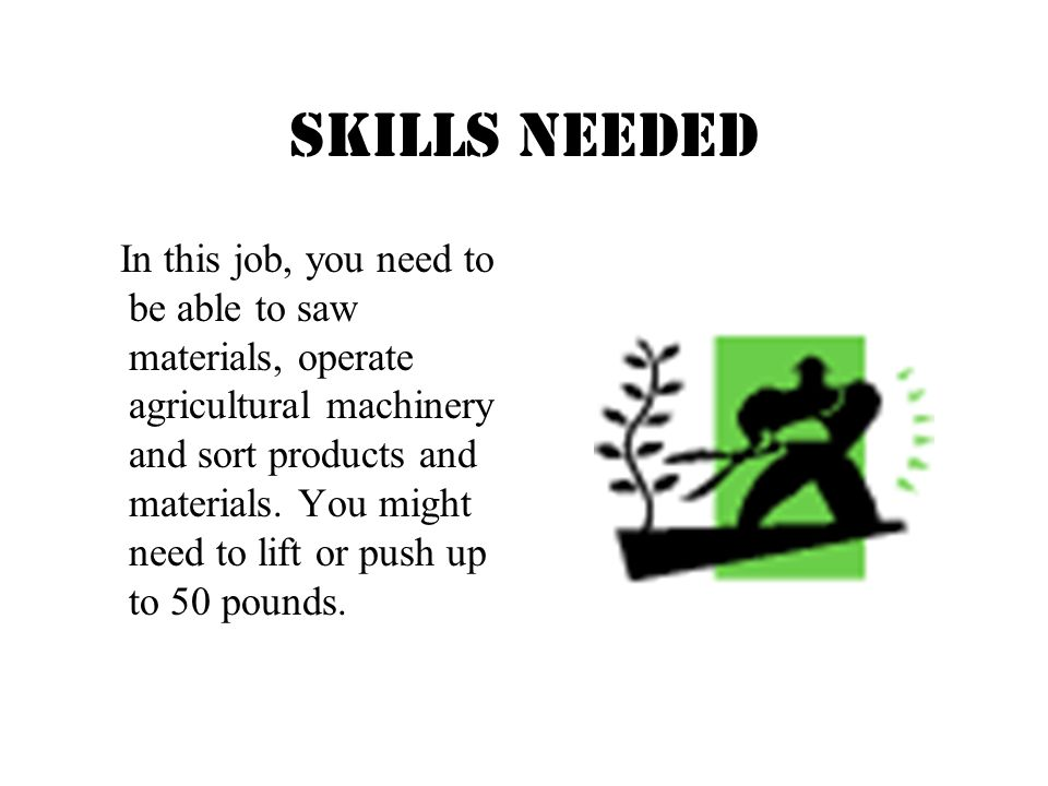 Skills needed In this job, you need to be able to saw materials, operate agricultural machinery and sort products and materials.