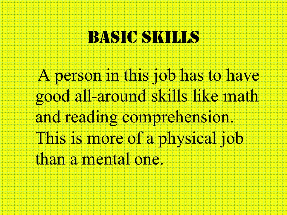 Basic skills A person in this job has to have good all-around skills like math and reading comprehension.