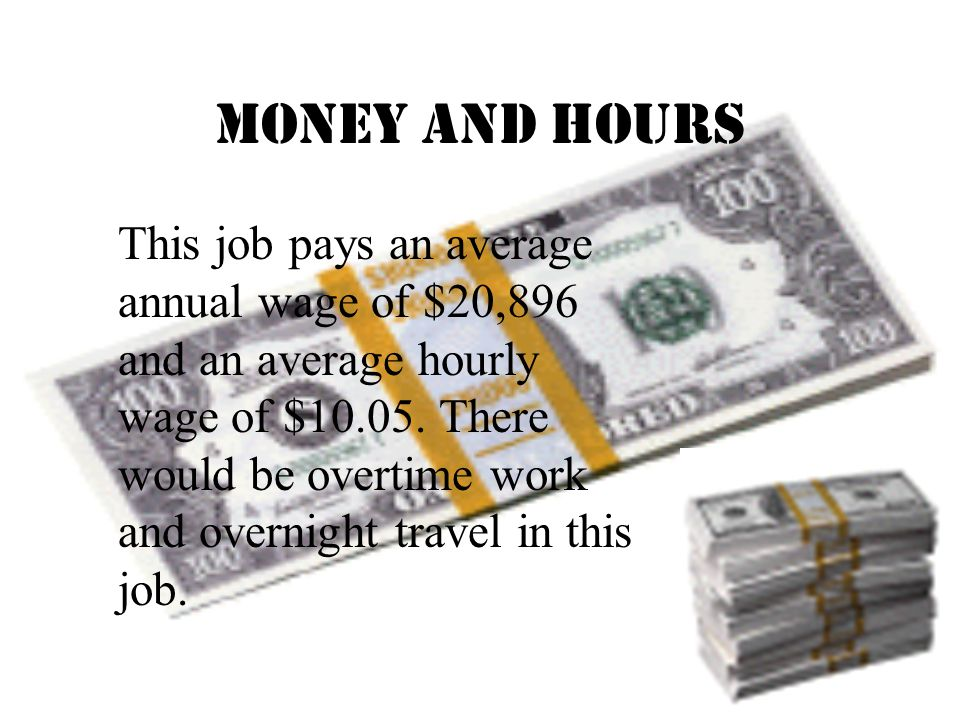 Money and Hours This job pays an average annual wage of $20,896 and an average hourly wage of $10.05.