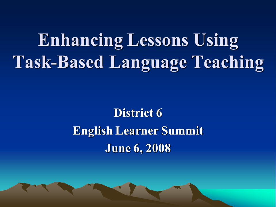 Enhancing Lessons Using Task-Based Language Teaching District 6 English Learner Summit June 6, 2008
