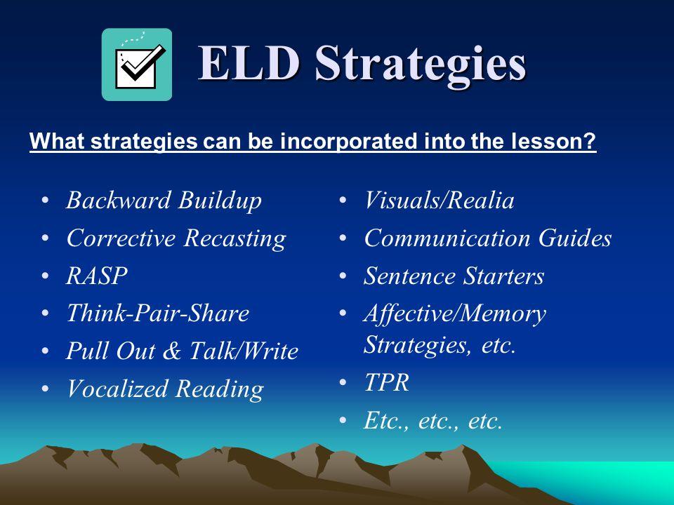 ELD Strategies ELD Strategies Backward Buildup Corrective Recasting RASP Think-Pair-Share Pull Out & Talk/Write Vocalized Reading Visuals/Realia Commu
