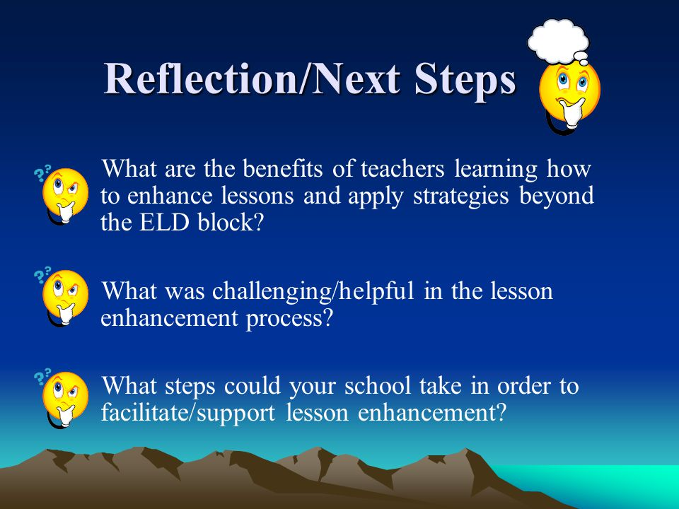 Reflection/Next Steps Reflection/Next Steps What are the benefits of teachers learning how to enhance lessons and apply strategies beyond the ELD bloc