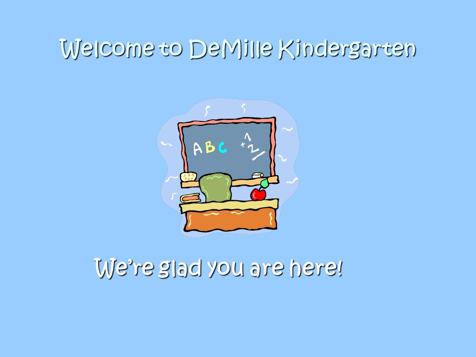 Welcome to DeMille Kindergarten We're glad you are here!
