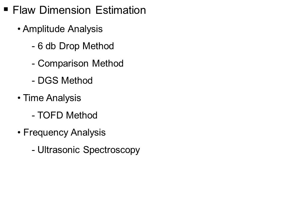  Flaw Dimension Estimation Amplitude Analysis - 6 db Drop Method - Comparison Method - DGS Method Time Analysis - TOFD Method Frequency Analysis - Ultrasonic Spectroscopy