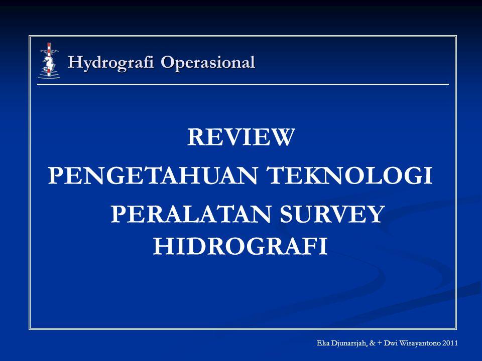 Hydrografi Operasional Eka Djunarsjah, & + Dwi Wisayantono 2011 REVIEW PENGETAHUAN TEKNOLOGI PERALATAN SURVEY HIDROGRAFI
