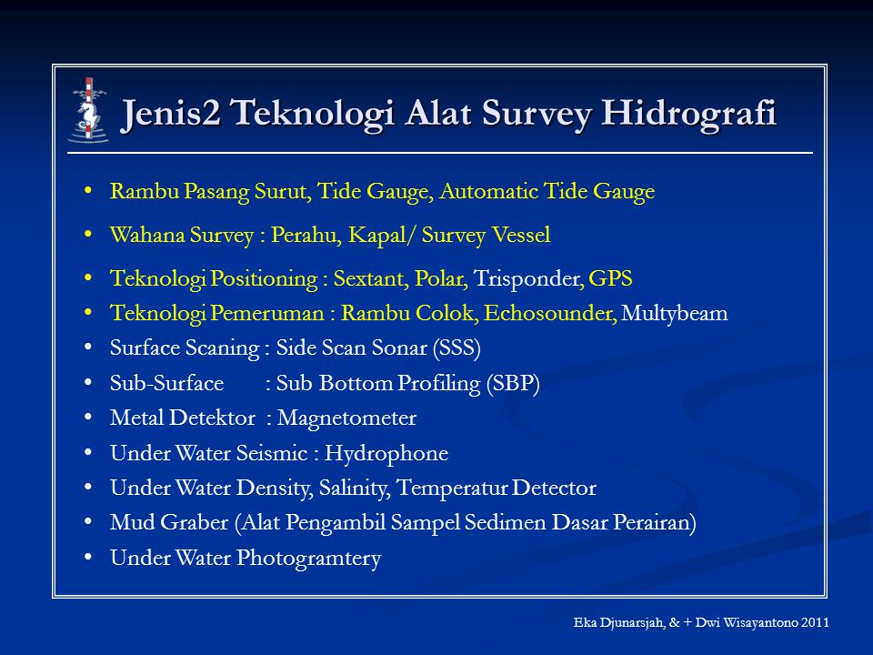 Jenis2 Teknologi Alat Survey Hidrografi Eka Djunarsjah, & + Dwi Wisayantono 2011 Rambu Pasang Surut, Tide Gauge, Automatic Tide Gauge Wahana Survey : Perahu, Kapal/ Survey Vessel Teknologi Positioning : Sextant, Polar, Trisponder, GPS Teknologi Pemeruman : Rambu Colok, Echosounder, Multybeam Surface Scaning : Side Scan Sonar (SSS) Sub-Surface : Sub Bottom Profiling (SBP) Metal Detektor : Magnetometer Under Water Seismic : Hydrophone Under Water Density, Salinity, Temperatur Detector Mud Graber (Alat Pengambil Sampel Sedimen Dasar Perairan) Under Water Photogramtery