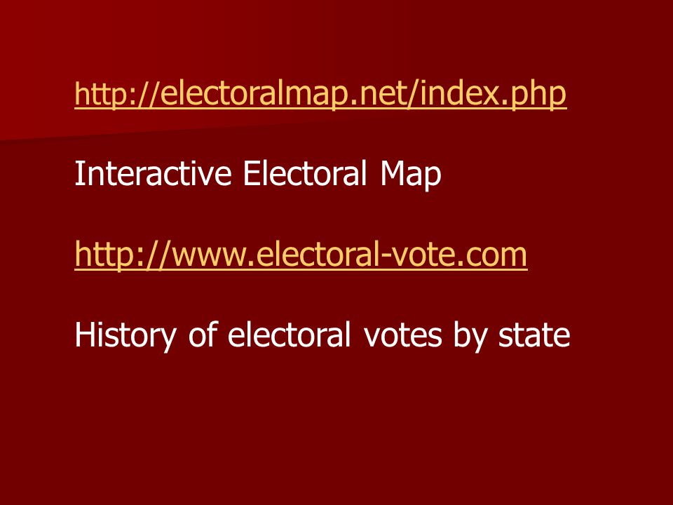 http:// electoralmap.net/index.php Interactive Electoral Map http://www.electoral-vote.com History of electoral votes by state