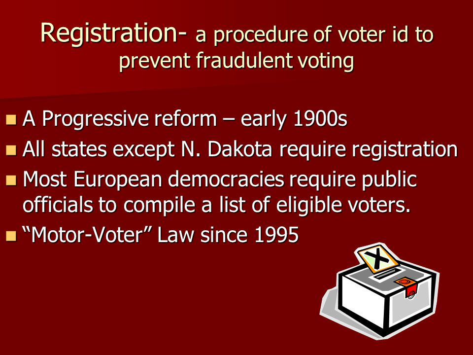 Registration- a procedure of voter id to prevent fraudulent voting A Progressive reform – early 1900s A Progressive reform – early 1900s All states except N.