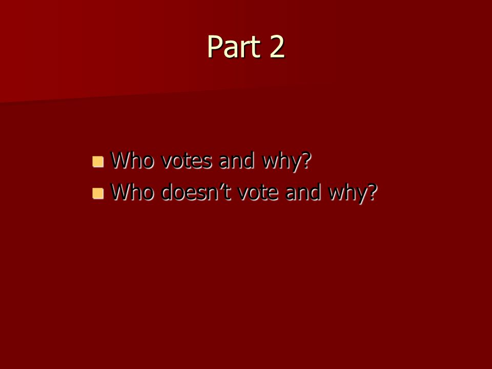 Part 2 Who votes and why? Who votes and why? Who doesn't vote and why? Who doesn't vote and why?