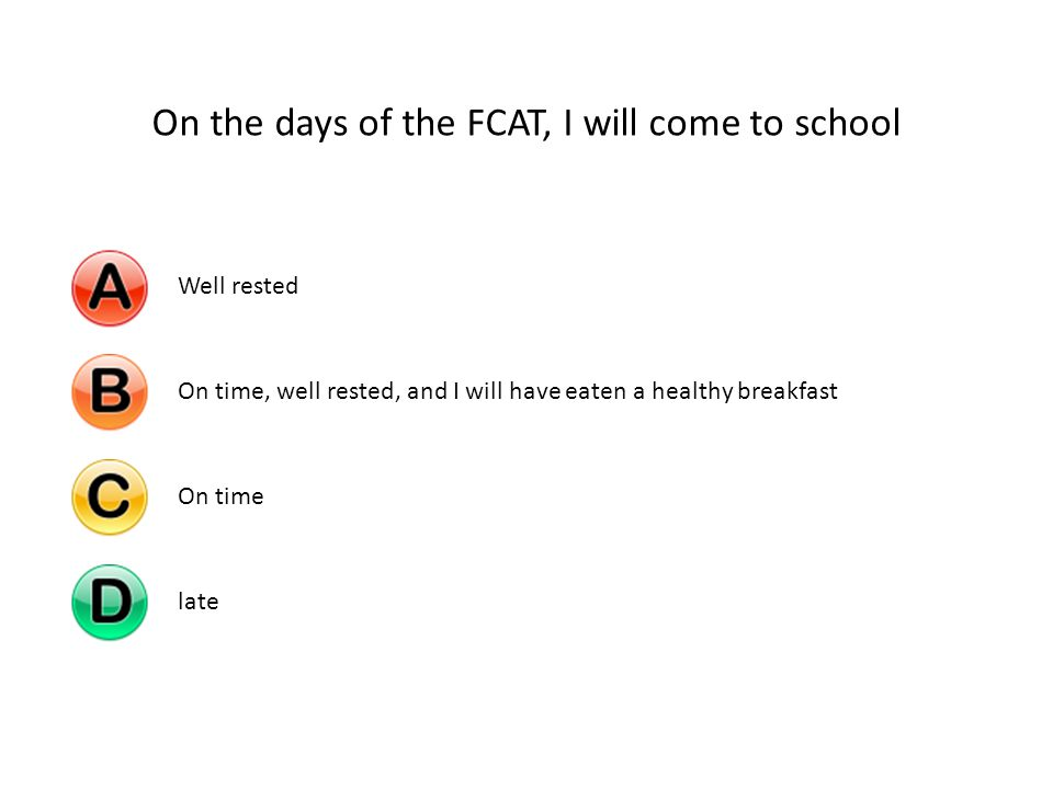 On the days of the FCAT, I will come to school Well restedOn time, well rested, and I will have eaten a healthy breakfastOn timelate