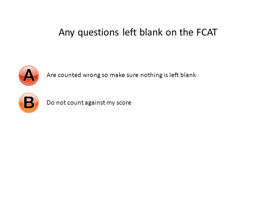 Any questions left blank on the FCAT Are counted wrong so make sure nothing is left blankDo not count against my score