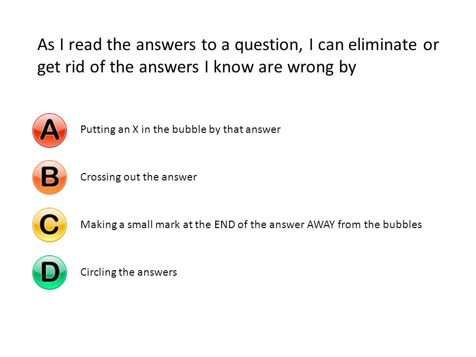 As I read the answers to a question, I can eliminate or get rid of the answers I know are wrong by Putting an X in the bubble by that answerCrossing out the answerMaking a small mark at the END of the answer AWAY from the bubblesCircling the answers
